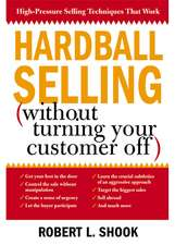 Hardball Selling:  (How to Turn the Pressure On, Without Turning Your Customer Off)