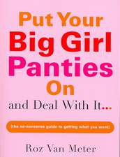 Put Your Big Girl Panties on and Deal with It:  The No-Nonsense Guide to Getting What You Want