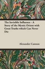 The Invisible Influence - A Story of the Mystic Orient with Great Truths Which Can Never Die:  Embracing Information on the Tools, Materials Appliances and P