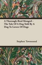 A Thorough-Bred Mongrel - The Tale of a Dog Told by a Dog to Lovers of Dogs:  1880-1898