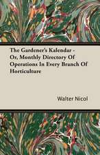 The Gardener's Kalendar - Or, Monthly Directory of Operations in Every Branch of Horticulture:  Since the Year 1824