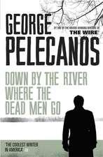 Pelecanos, G: Down by the River Where the Dead Men Go