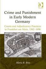Crime and Punishment in Early Modern Germany:  Courts and Adjudicatory Practices in Frankfurt Am Main, 1562 1696