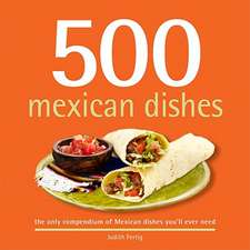 500 Mexican Dishes:  The Only Compendium of Mexican Dishes You'll Ever Need