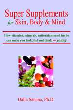 Super Supplements for Skin, Body & Mind: How Vitamins, Minerals, Antioxidants and Herbs Can Make You Look, Feel and Think Young