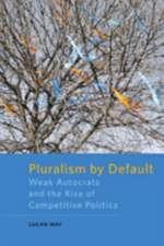 Pluralism by Default – Weak Autocrats and the Rise of Competitive Politics
