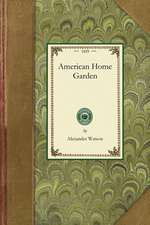 American Home Garden:  Being Principles and Rules for the Culture of Vegetables, Fruits, Flowers, and Shrubbery