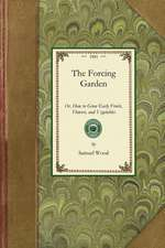 Forcing Garden:  Or, How to Grow Early Fruits, Flowers, and Vegetables, with Plans and Estimates Showing the Best and Most Economical W