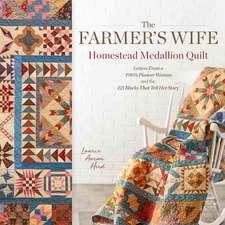 The Farmer's Wife Homestead Medallion Quilt: Letters from a 1910's Pioneer Woman and the 121 Blocks That Tell Her Story