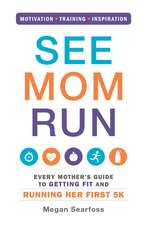 See Mom Run: Every Mother's Guide to Getting Fit and Running Her First 5K