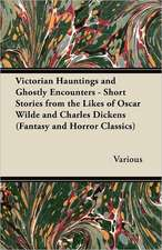 Victorian Hauntings and Ghostly Encounters - Short Stories from the Likes of Oscar Wilde and Charles Dickens (Fantasy and Horror Classics)