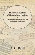 The Brill System of Organ Instruction - For Beginners Having No Musical Training - With Registrations for the Hammond Organ, Pipe Organ, and Directions for the use of the Hammond Solovox
