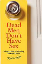 Dead Men Don't Have Sex:  A Guy's Guide to Surviving Prostrate Cancer