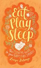 Eat, Play, Sleep: The Essential Guide to Your Baby's First Three Months