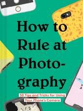 How to Rule at Photography: 50 Tips and Tricks for Using Your Phone's Camera (Smartphone Photography Book, Simple Beginner Digital Photo Guide)