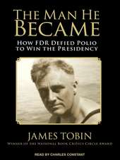 The Man He Became:  How FDR Defied Polio to Win the Presidency