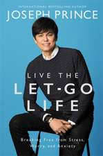 Live the Let-Go Life: Breaking Free from Stress, Worry, and Anxiety