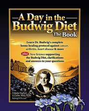 Day in the Budwig Diet: The Book: Learn Dr Budwigs Complete Home Healing Protocol Against Cancer, Arthritis, Heart Disease & More