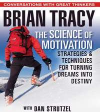The Science of Motivation: Strategies & Techniques for Turning Dreams into Destiny