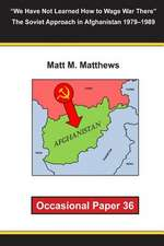 We Have Not Learned How to Wage War There the Soviet Approach in Afghanistan 1979-1989