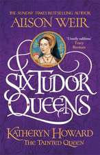 Weir, A: Six Tudor Queens: Katheryn Howard, The Tainted Quee