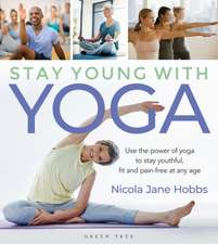 Stay Young with Yoga: Use the Power of Yoga to Stay Youthful, Fit and Pain-Free at Any Age