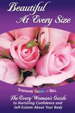 Beautiful at Every Size, the Every Woman's Guide to Nurturing Confidence & Self-Esteem about Your Body