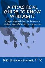 A Practical Guide to Know Who Am I?:  Unique Methodology to Become a Genius, Peaceful and Blissful Person