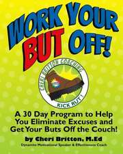 Work Your But Off!:  A 30 Day Program to Help You Eliminate Excuses and Get Your Buts Off the Couch!
