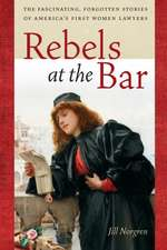 Rebels at the Bar:  The Fascinating, Forgotten Stories of America S First Women Lawyers