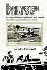 The Grand Western Railroad Game: The History of the Chicago, Rock Island, & Pacific Railroads: Volume I: The Empire Years: 1850 Up to the Great War