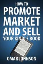 How to Promote Market and Sell Your Kindle Book:  Amazon Kindle Publishing Marketing and Promotion Guide