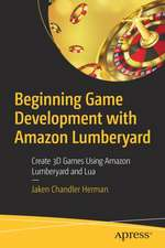 Beginning Game Development with Amazon Lumberyard: Create 3D Games Using Amazon Lumberyard and Lua