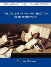 The Descent of Man and Selection in Relation to Sex - The Original Classic Edition