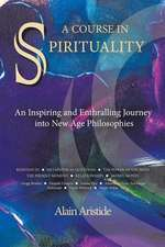 A Course in Spirituality:  An Inspiring and Enthralling Journey Into New Age Philosophies