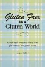 Gluten Free in a Gluten World:  Gluten Free Recipes That Satisfy Both Gluten Free and Gluten Eaters