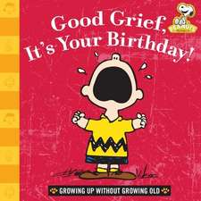 Good Grief, It's Your Birthday!:  Growing Up Without Growing Old