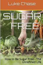 Sugar Free:  How to Be Sugar Free - The Unrefined Life