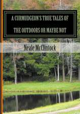 A Curmudgeon's True Tales of the Outdoors or Maybe Not