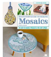 Beginner's Guide to Making Mosaics: 16 Easy-To-Make Projects for Any Space