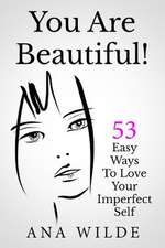 You Are Beautiful! 53 Easy Ways to Love Your Imperfect Self