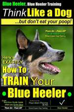 Blue Heeler, Blue Heeler Training, Think Like a Dog, But Don't Eat Your Poop!