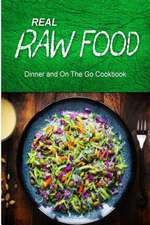 Real Raw Food - Dinner and on the Go Cookbook