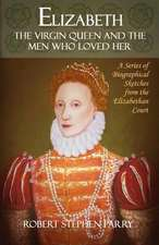 Elizabeth - The Virgin Queen and the Men Who Loved Her