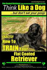 Flat Coated Retriever, Flat Coated Retriever Training AAA Akc - Think Like a Dog But Don't Eat Your Poop! - Flat Coated Retriever Breed Expert Trainin