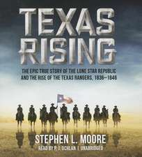 Texas Rising:  The Epic History of the Lone Star Republic and the Rise of the Texas Rangers, 1836-1846