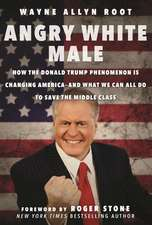 Angry White Male: How the Donald Trump Phenomenon is Changing America?and What We Can All Do to Save the Middle Class