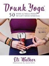 Drunk Yoga: 50 Wine & Yoga Poses to Lift Your Spirit(s)
