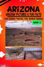 Arizona Amazing Pictures & Fun Facts (Kid Kongo Travel the World Series