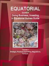Equatorial Guinea: Doing Business, Investing in Equatorial Guinea Guide Volume 1 Strategic, Practical Information, Regulations, Contacts